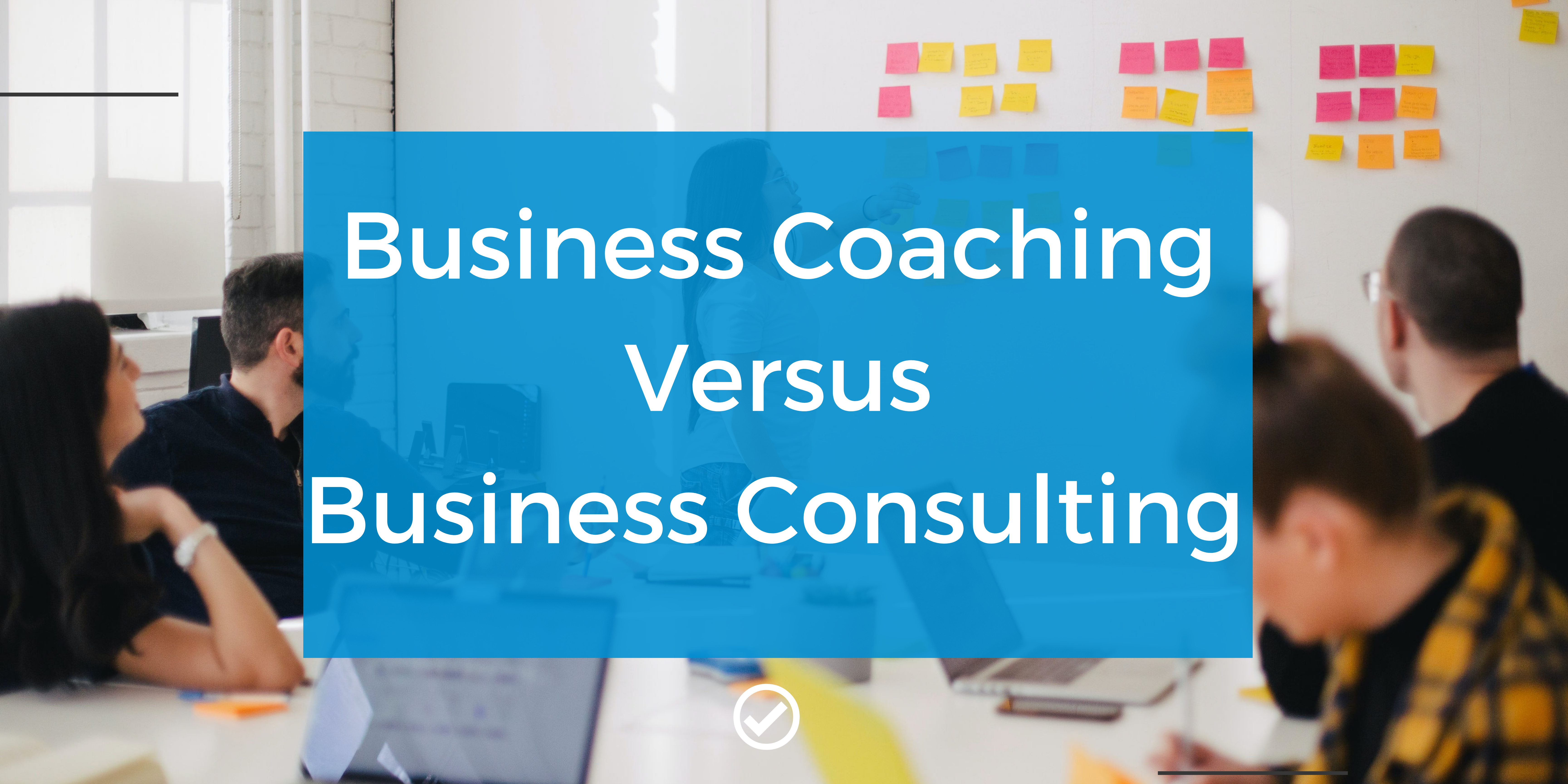 Business Coaching Versus Business Consulting?